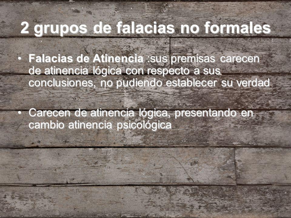 2 grupos de falacias no formales Falacias de Atinencia :sus premisas carecen de atinencia lógica con respecto a sus conclusiones, no pudiendo establec