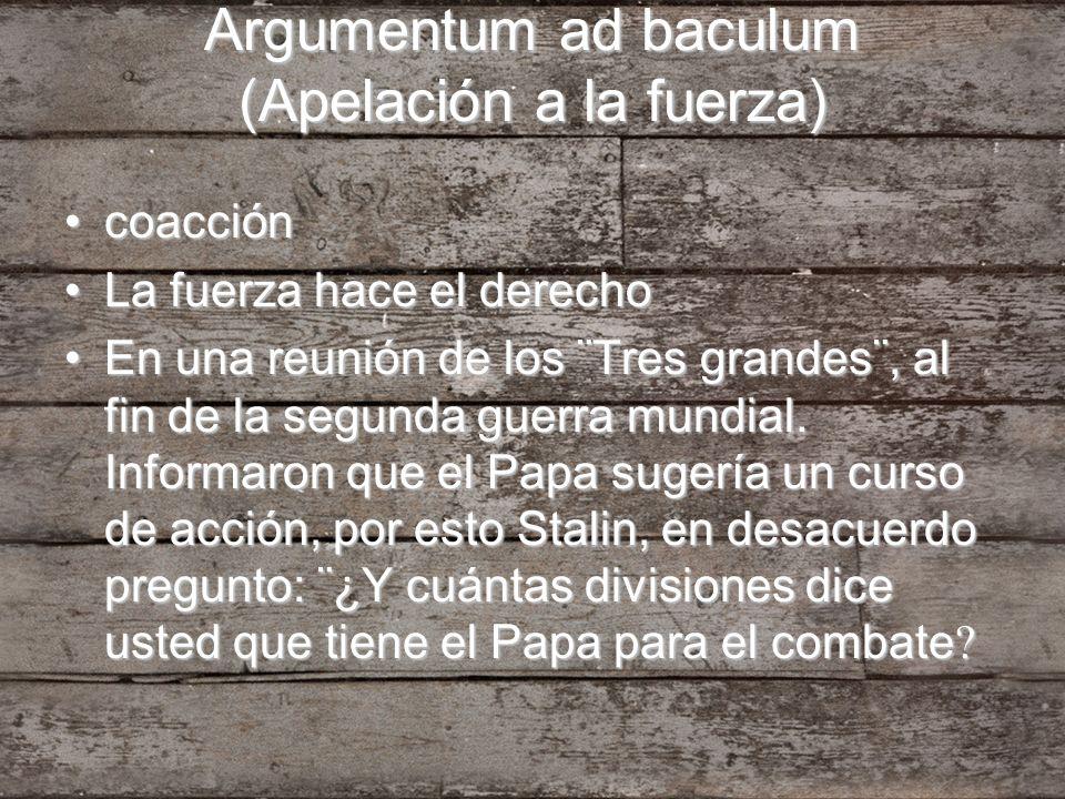 Argumentum ad baculum (Apelación a la fuerza) coaccióncoacción La fuerza hace el derechoLa fuerza hace el derecho En una reunión de los ¨Tres grandes¨