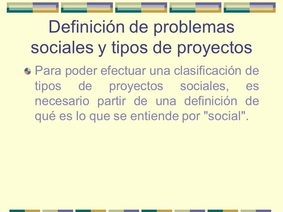 Definición de problemas sociales y tipos de proyectos Para poder efectuar una clasificación de tipos de proyectos sociales, es necesario partir de una