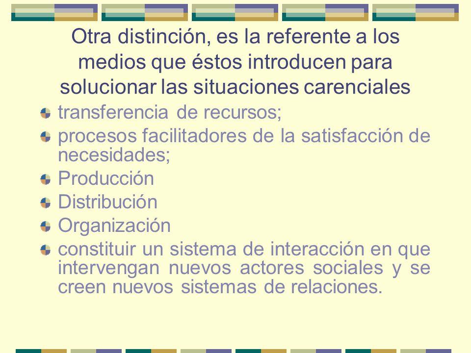 Otra distinción, es la referente a los medios que éstos introducen para solucionar las situaciones carenciales transferencia de recursos; procesos fac