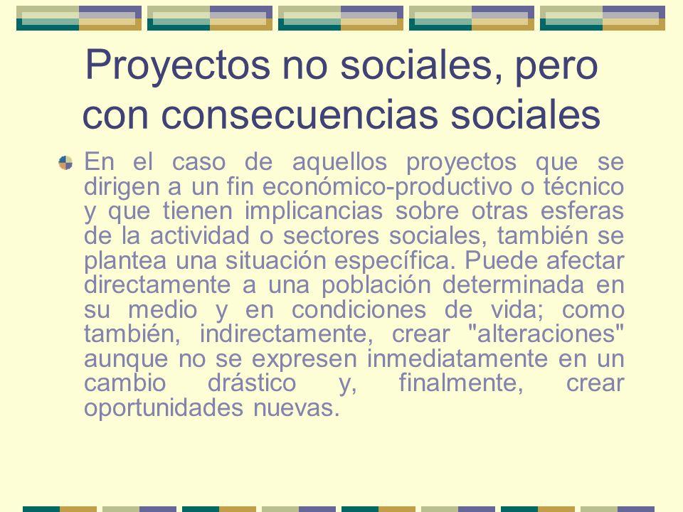 Proyectos no sociales, pero con consecuencias sociales En el caso de aquellos proyectos que se dirigen a un fin económico-productivo o técnico y que t