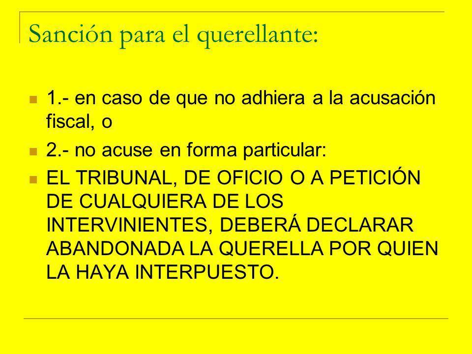 Sanción para el querellante: 1.- en caso de que no adhiera a la acusación fiscal, o 2.- no acuse en forma particular: EL TRIBUNAL, DE OFICIO O A PETICIÓN DE CUALQUIERA DE LOS INTERVINIENTES, DEBERÁ DECLARAR ABANDONADA LA QUERELLA POR QUIEN LA HAYA INTERPUESTO.