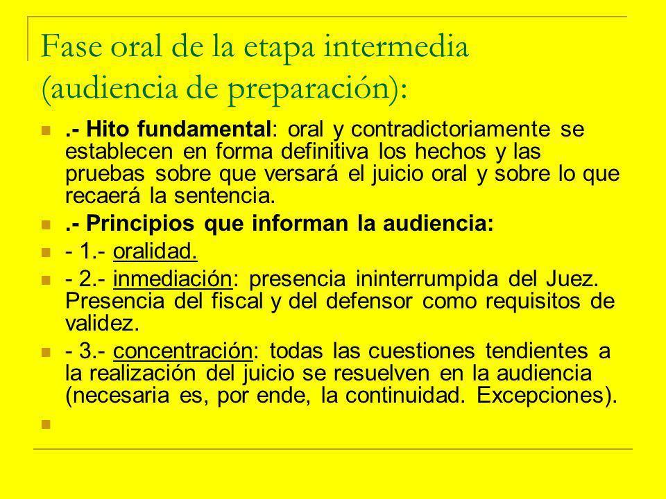 Fase oral de la etapa intermedia (audiencia de preparación):.- Hito fundamental: oral y contradictoriamente se establecen en forma definitiva los hechos y las pruebas sobre que versará el juicio oral y sobre lo que recaerá la sentencia..- Principios que informan la audiencia: - 1.- oralidad.