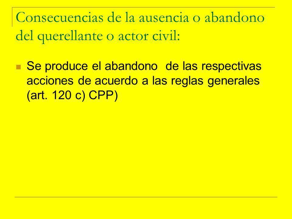 Consecuencias de la ausencia o abandono del querellante o actor civil: Se produce el abandono de las respectivas acciones de acuerdo a las reglas generales (art.