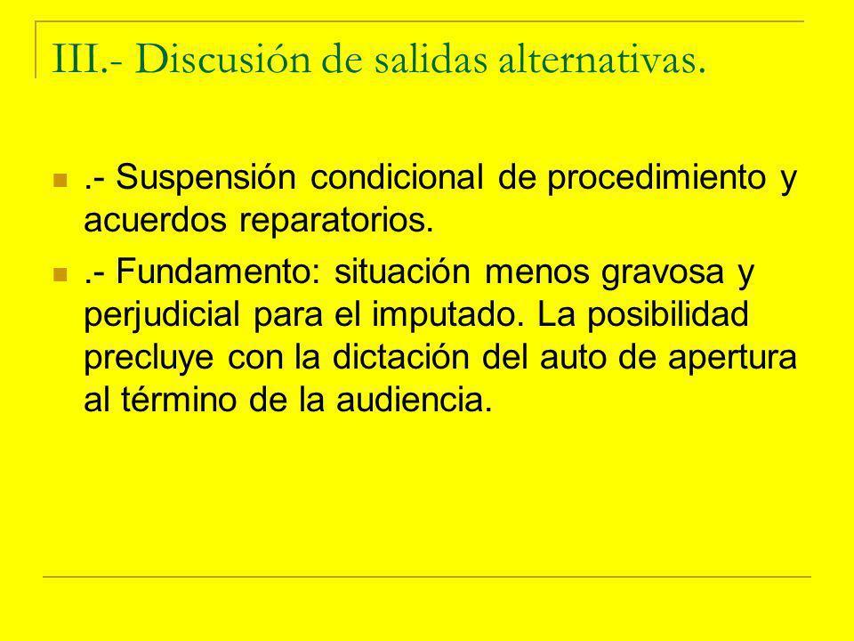 III.- Discusión de salidas alternativas..- Suspensión condicional de procedimiento y acuerdos reparatorios..- Fundamento: situación menos gravosa y perjudicial para el imputado.