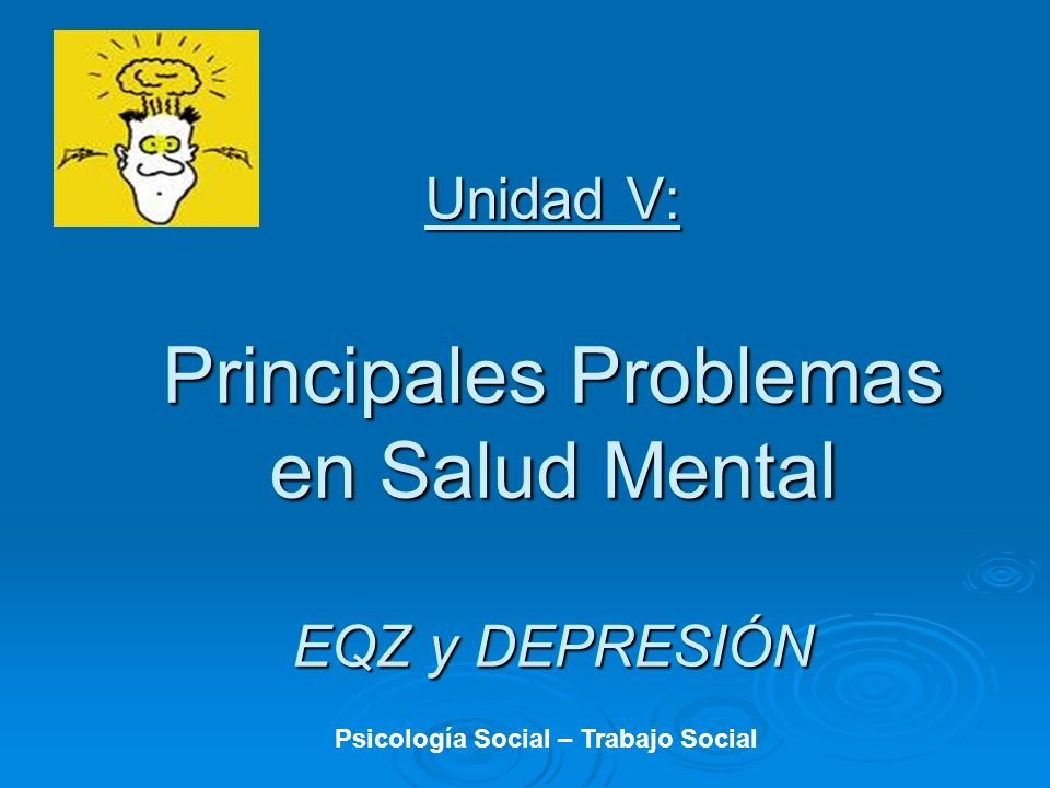 Unidad V: Principales Problemas en Salud Mental EQZ y DEPRESIÓN Psicología Social – Trabajo Social