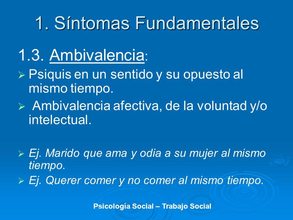 1.3. Ambivalencia : Psiquis en un sentido y su opuesto al mismo tiempo. Ambivalencia afectiva, de la voluntad y/o intelectual. Ej. Marido que ama y od