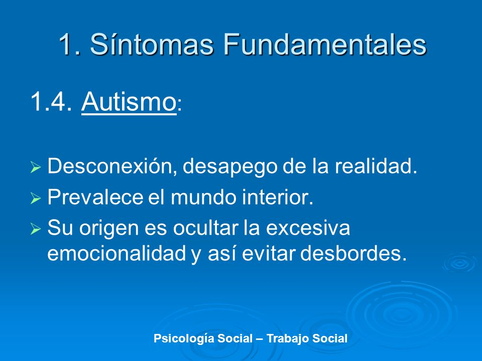 1. Síntomas Fundamentales 1.4. Autismo : Desconexión, desapego de la realidad. Prevalece el mundo interior. Su origen es ocultar la excesiva emocional