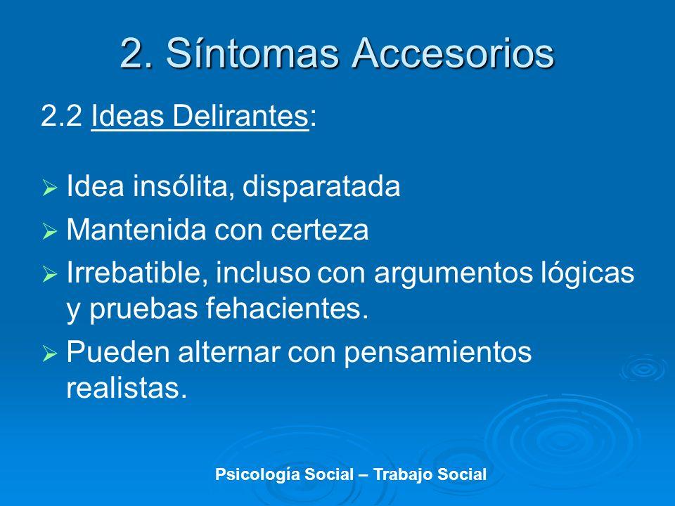 2.2 Ideas Delirantes: Idea insólita, disparatada Mantenida con certeza Irrebatible, incluso con argumentos lógicas y pruebas fehacientes. Pueden alter