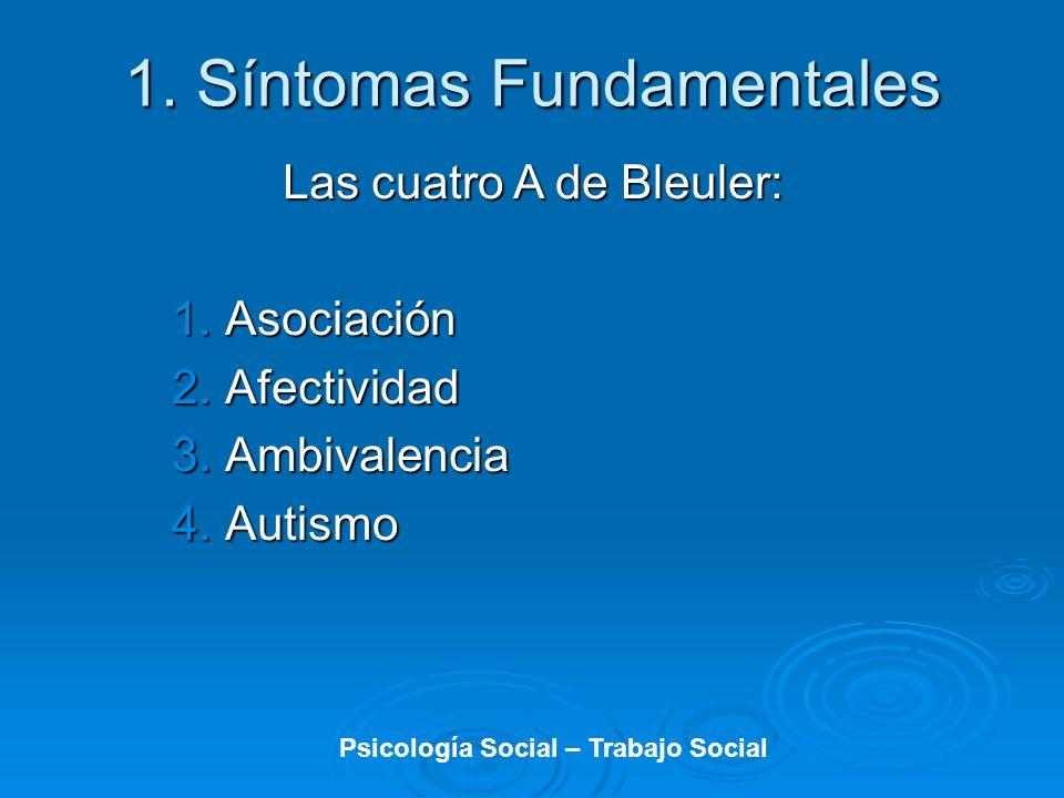 1. Síntomas Fundamentales Las cuatro A de Bleuler: 1.Asociación 2.Afectividad 3.Ambivalencia 4.Autismo Psicología Social – Trabajo Social
