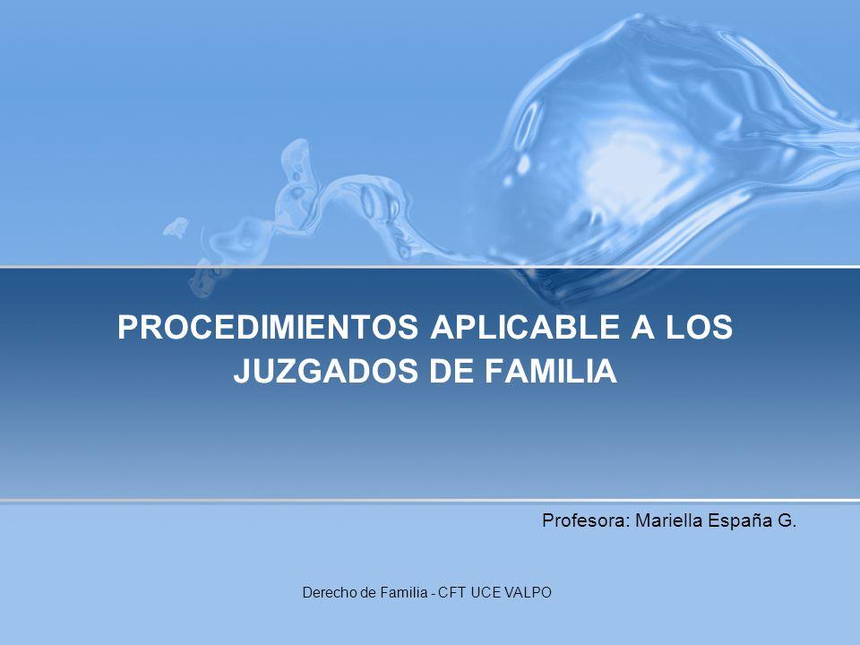 PROCEDIMIENTOS APLICABLE A LOS JUZGADOS DE FAMILIA Profesora: Mariella España G. Derecho de Familia - CFT UCE VALPO