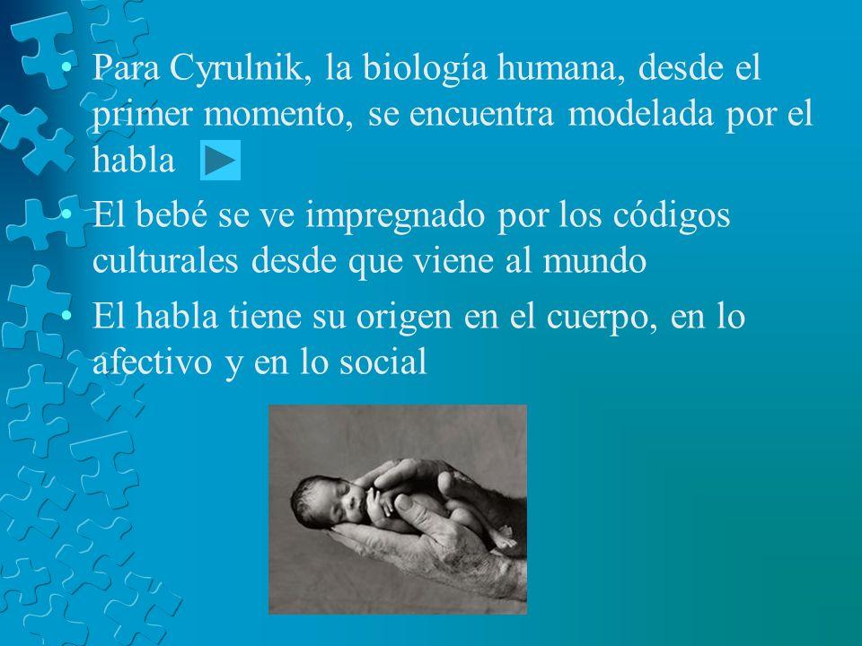 Para Cyrulnik, la biología humana, desde el primer momento, se encuentra modelada por el habla El bebé se ve impregnado por los códigos culturales des