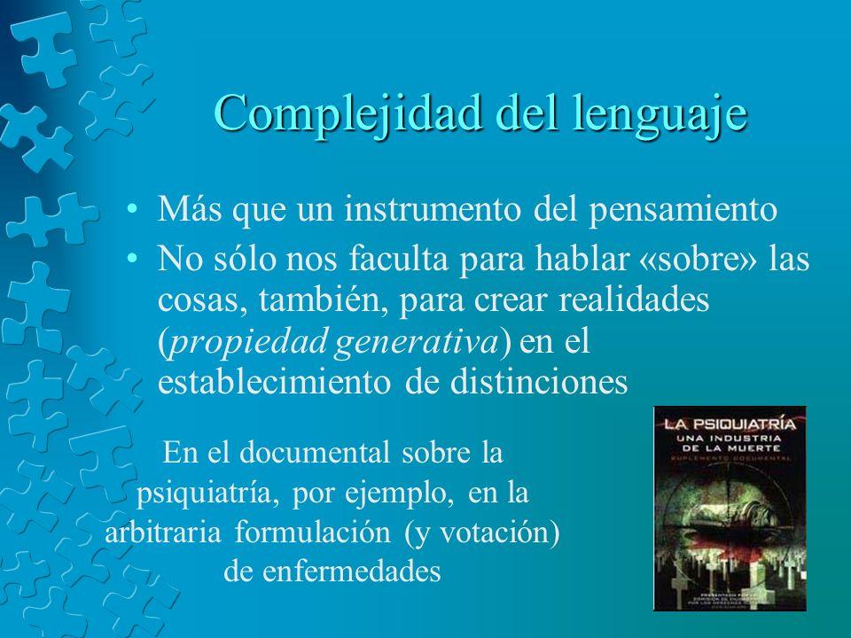 Complejidad del lenguaje Más que un instrumento del pensamiento No sólo nos faculta para hablar «sobre» las cosas, también, para crear realidades (pro