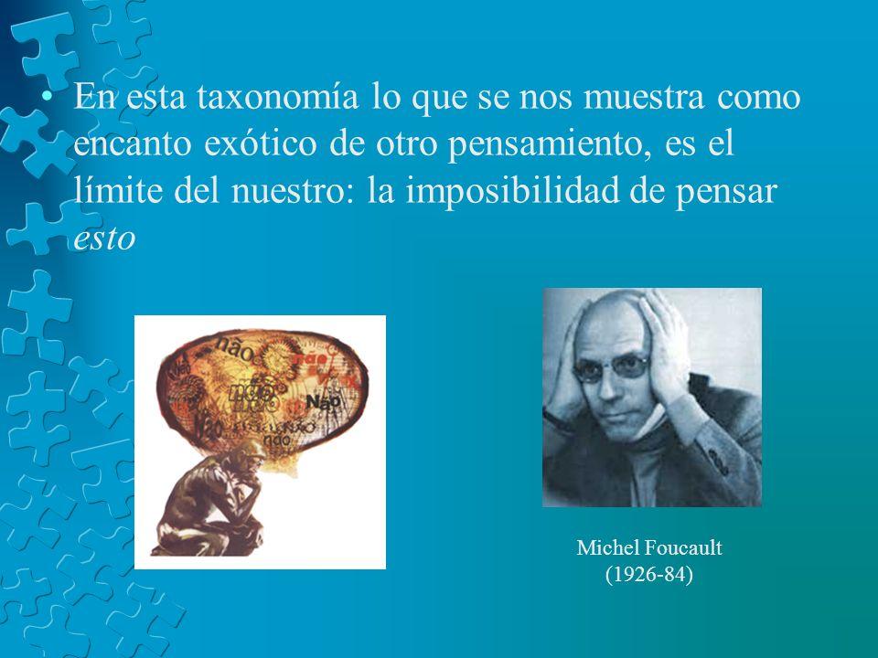 En esta taxonomía lo que se nos muestra como encanto exótico de otro pensamiento, es el límite del nuestro: la imposibilidad de pensar esto Michel Fou
