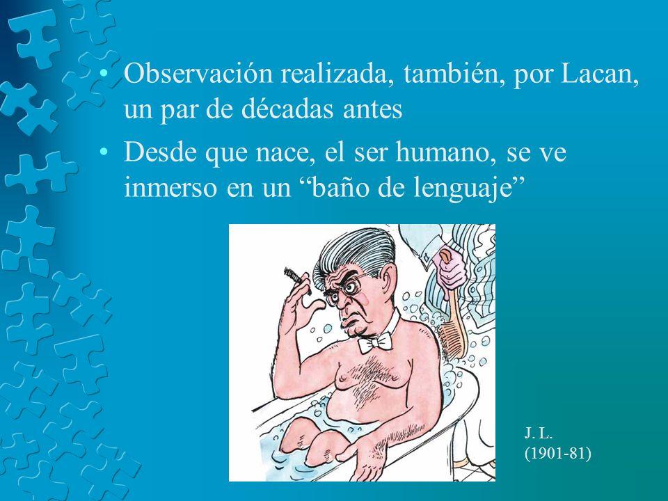 Observación realizada, también, por Lacan, un par de décadas antes Desde que nace, el ser humano, se ve inmerso en un baño de lenguaje J. L. (1901-81)