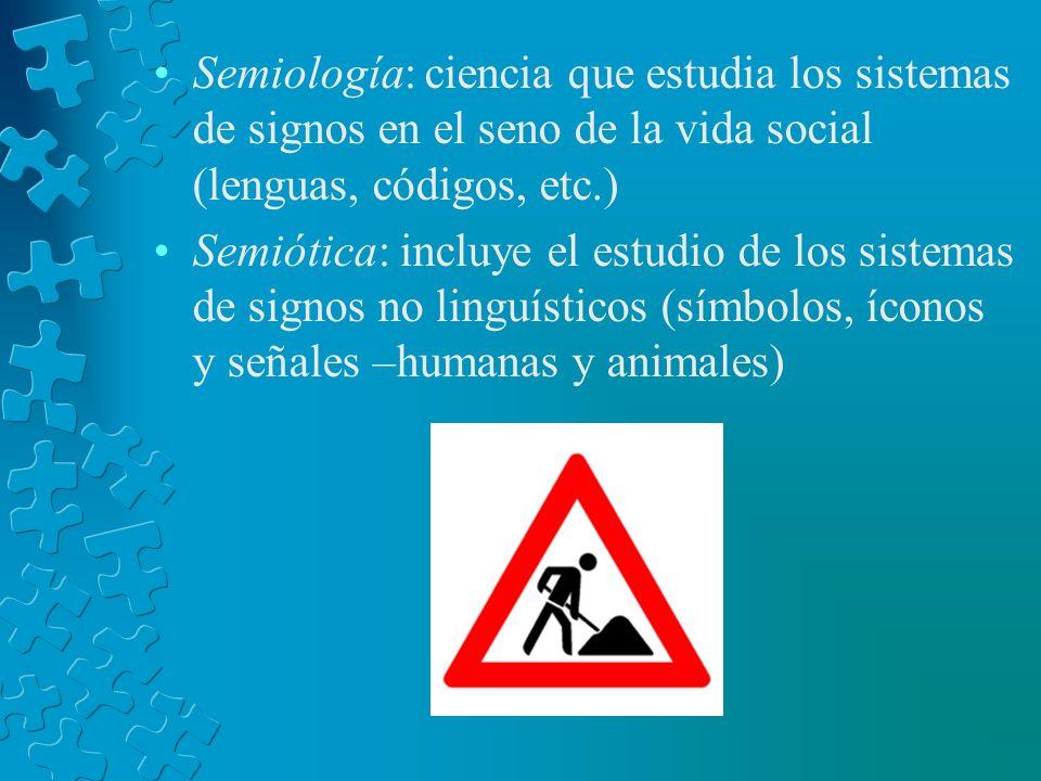 Semiología: ciencia que estudia los sistemas de signos en el seno de la vida social (lenguas, códigos, etc.) Semiótica: incluye el estudio de los sist
