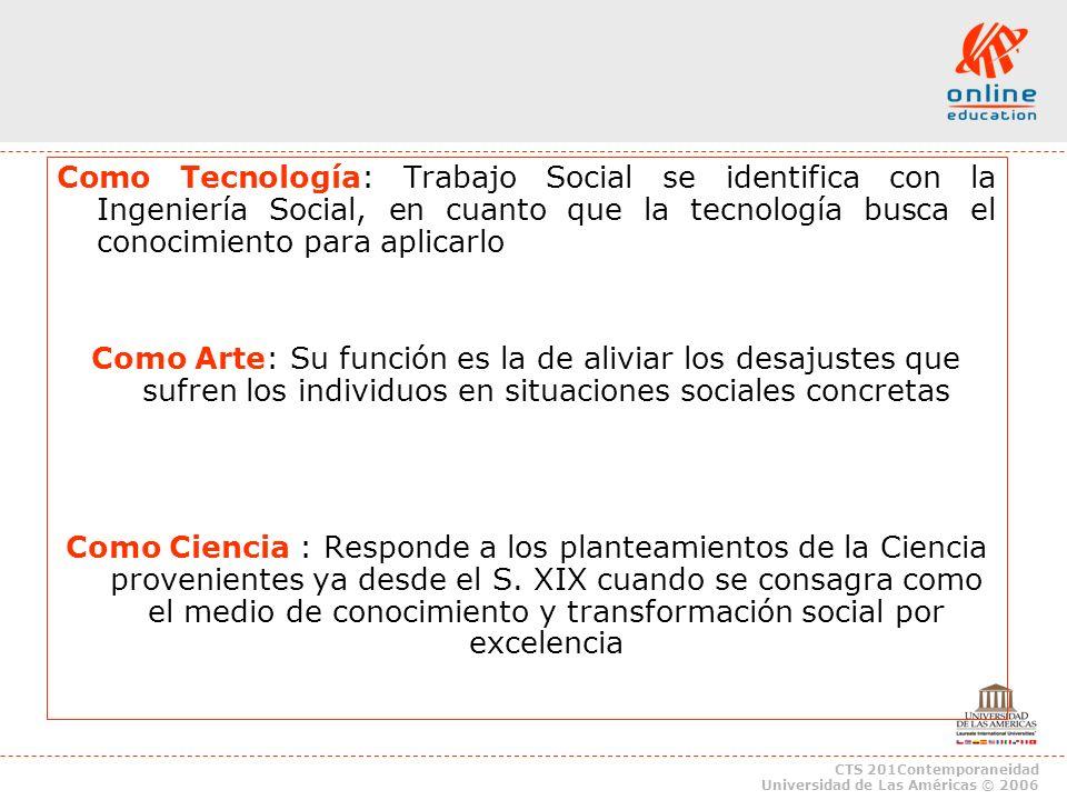 CTS 201Contemporaneidad Universidad de Las Américas © 2006 Como Tecnología: Trabajo Social se identifica con la Ingeniería Social, en cuanto que la te