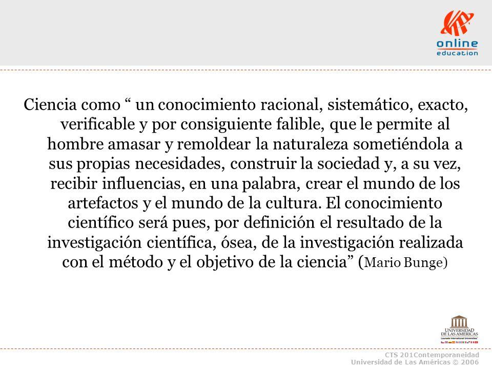 CTS 201Contemporaneidad Universidad de Las Américas © 2006 Ciencia como un conocimiento racional, sistemático, exacto, verificable y por consiguiente