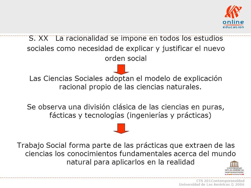 CTS 201Contemporaneidad Universidad de Las Américas © 2006 S. XX La racionalidad se impone en todos los estudios sociales como necesidad de explicar y