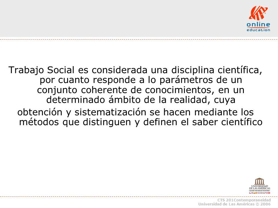 CTS 201Contemporaneidad Universidad de Las Américas © 2006 Trabajo Social es considerada una disciplina científica, por cuanto responde a lo parámetro
