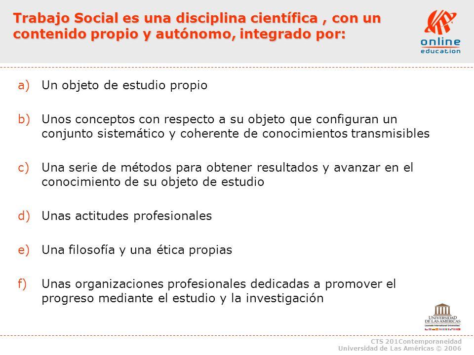 CTS 201Contemporaneidad Universidad de Las Américas © 2006 Trabajo Social es una disciplina científica, con un contenido propio y autónomo, integrado