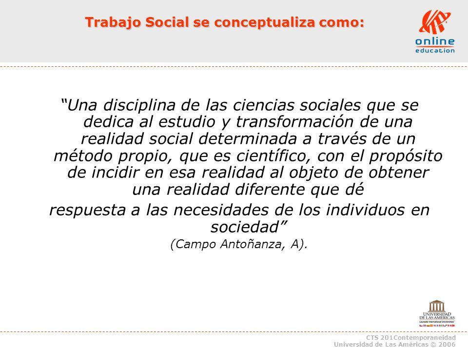 CTS 201Contemporaneidad Universidad de Las Américas © 2006 Trabajo Social se conceptualiza como: Una disciplina de las ciencias sociales que se dedica