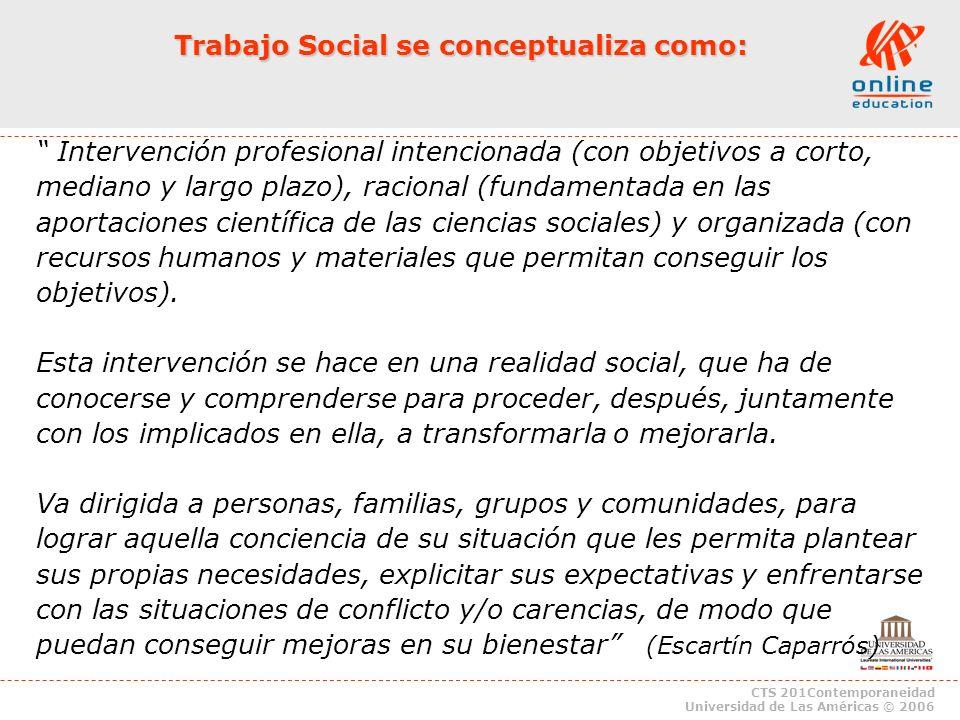 CTS 201Contemporaneidad Universidad de Las Américas © 2006 Trabajo Social se conceptualiza como: Intervención profesional intencionada (con objetivos