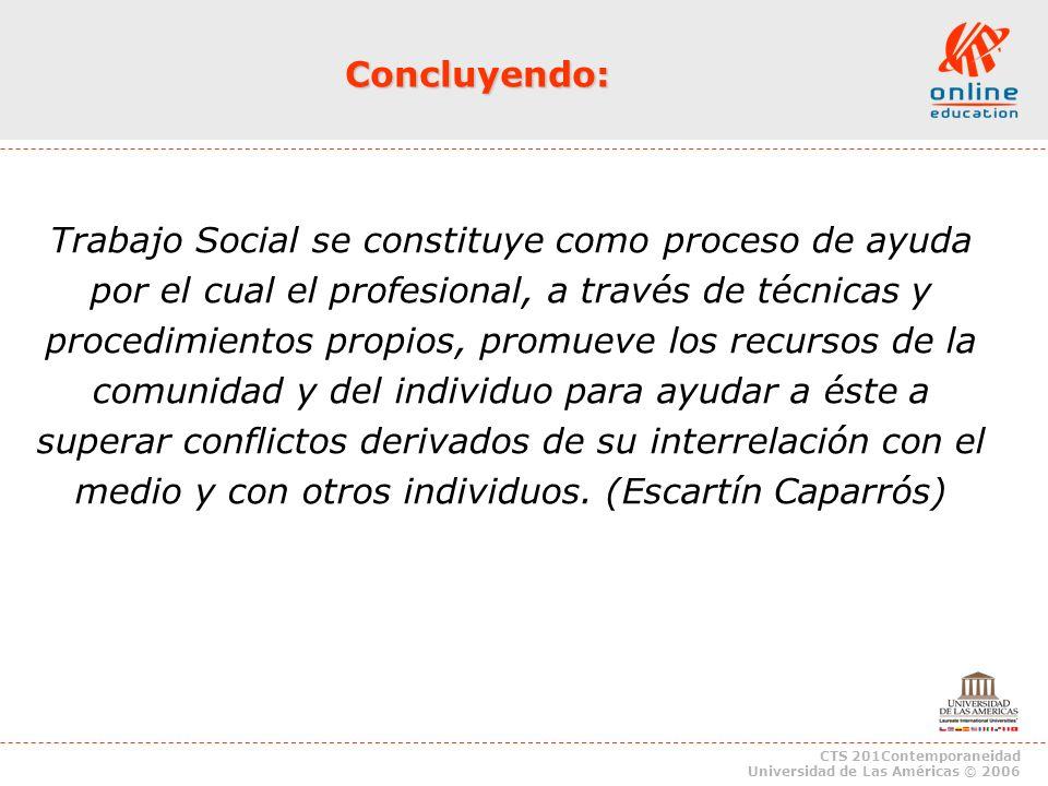 CTS 201Contemporaneidad Universidad de Las Américas © 2006 Trabajo Social se constituye como proceso de ayuda por el cual el profesional, a través de