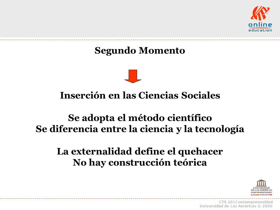 CTS 201Contemporaneidad Universidad de Las Américas © 2006 Segundo Momento Inserción en las Ciencias Sociales Se adopta el método científico Se difere