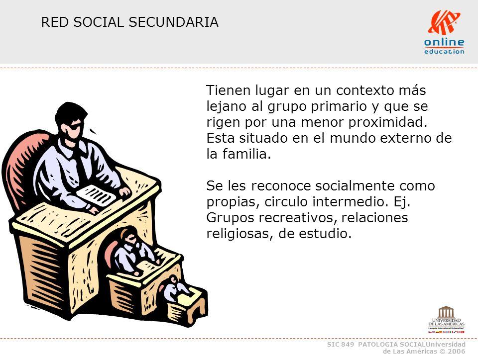 SIC 849 PATOLOGIA SOCIALUniversidad de Las Américas © 2006 RED SOCIAL SECUNDARIA Tienen lugar en un contexto más lejano al grupo primario y que se rigen por una menor proximidad.