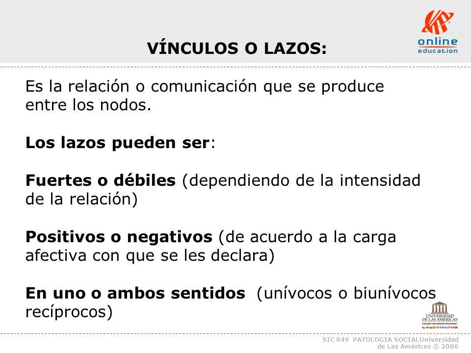 SIC 849 PATOLOGIA SOCIALUniversidad de Las Américas © 2006 VÍNCULOS O LAZOS: Es la relación o comunicación que se produce entre los nodos.
