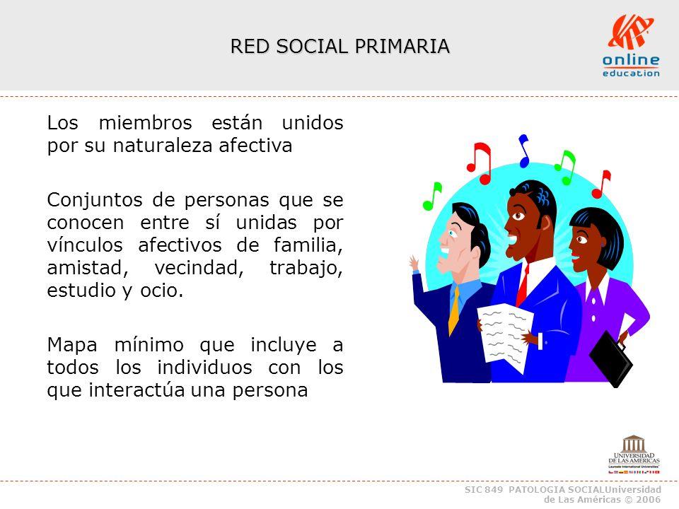 SIC 849 PATOLOGIA SOCIALUniversidad de Las Américas © 2006 RED SOCIAL PRIMARIA Los miembros están unidos por su naturaleza afectiva Conjuntos de personas que se conocen entre sí unidas por vínculos afectivos de familia, amistad, vecindad, trabajo, estudio y ocio.