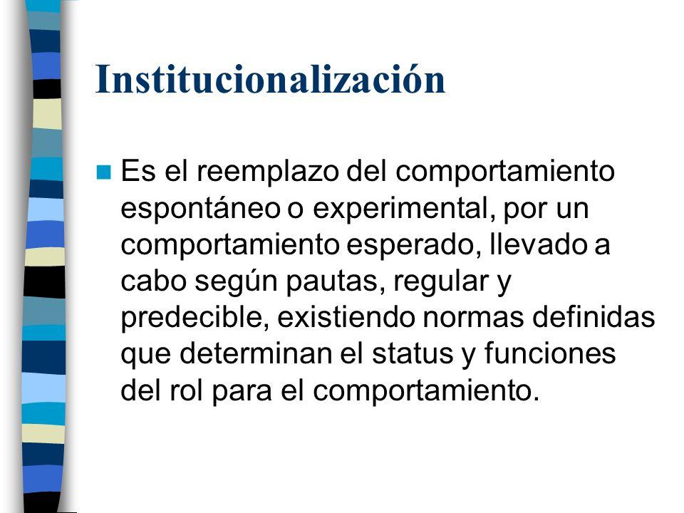 Institucionalización Es el reemplazo del comportamiento espontáneo o experimental, por un comportamiento esperado, llevado a cabo según pautas, regula