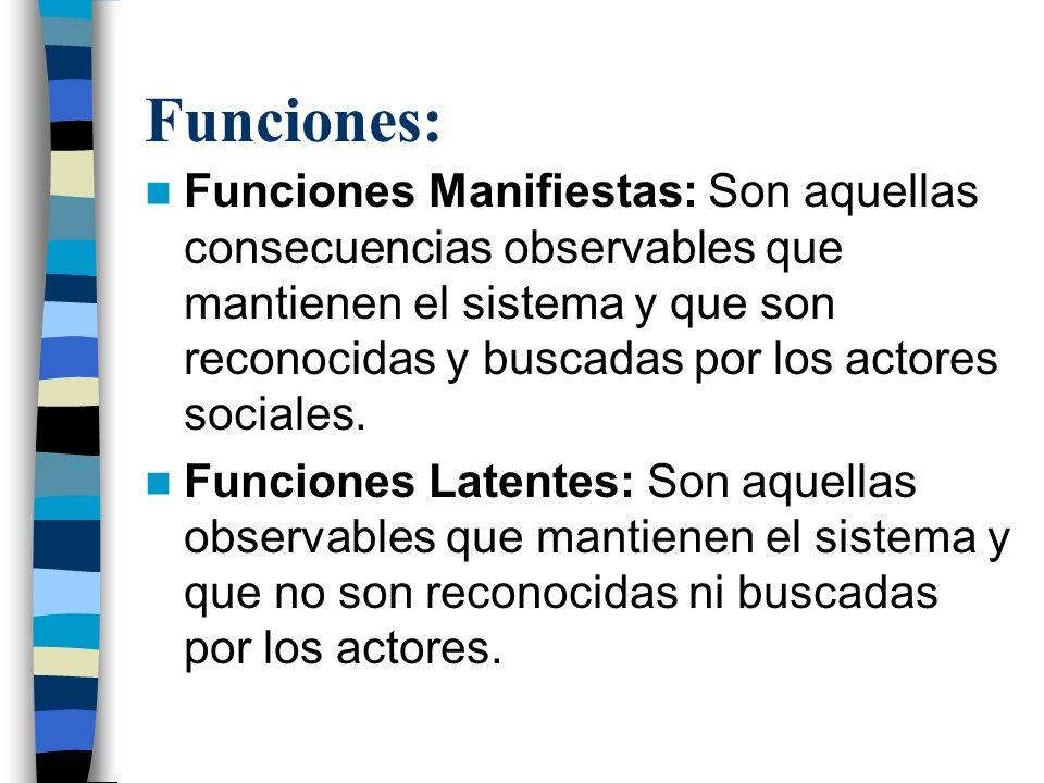 Funciones: Funciones Manifiestas: Son aquellas consecuencias observables que mantienen el sistema y que son reconocidas y buscadas por los actores soc