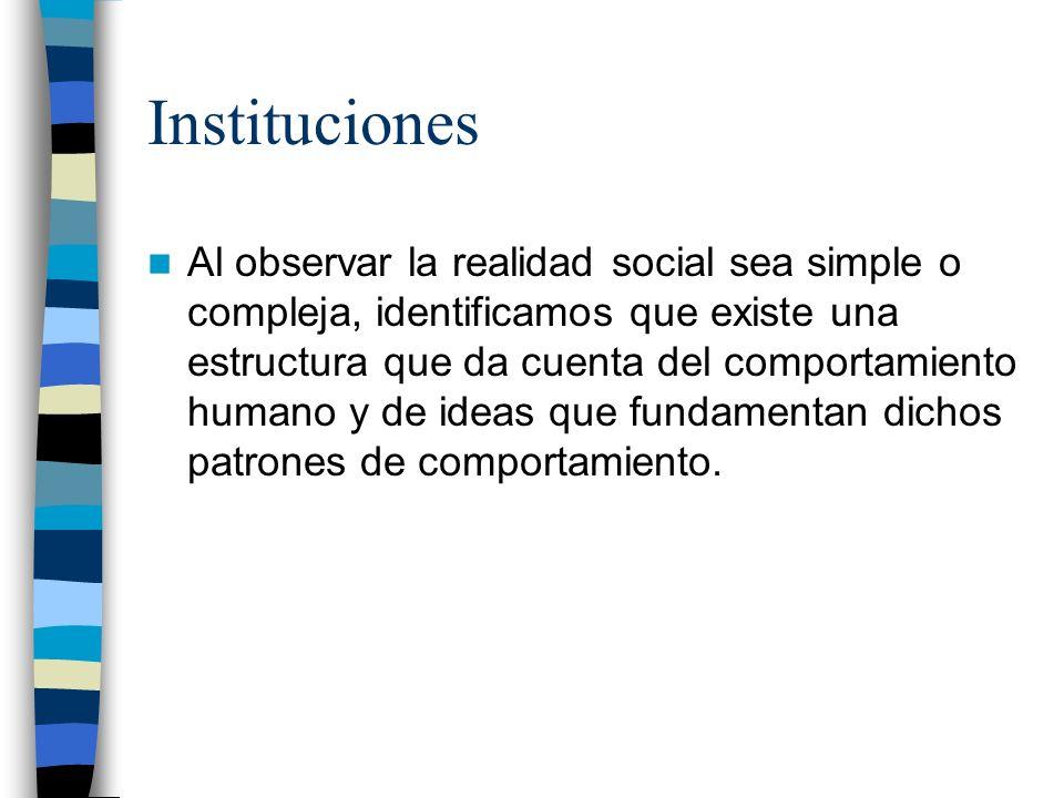 Instituciones Al observar la realidad social sea simple o compleja, identificamos que existe una estructura que da cuenta del comportamiento humano y