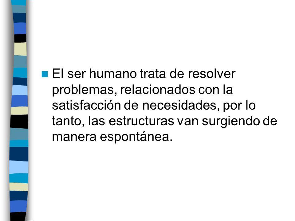 El ser humano trata de resolver problemas, relacionados con la satisfacción de necesidades, por lo tanto, las estructuras van surgiendo de manera espo
