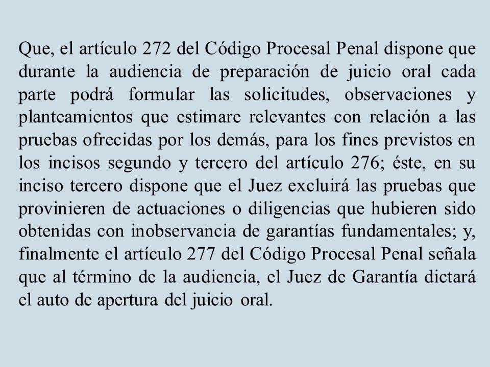 Que, el artículo 272 del Código Procesal Penal dispone que durante la audiencia de preparación de juicio oral cada parte podrá formular las solicitudes, observaciones y planteamientos que estimare relevantes con relación a las pruebas ofrecidas por los demás, para los fines previstos en los incisos segundo y tercero del artículo 276; éste, en su inciso tercero dispone que el Juez excluirá las pruebas que provinieren de actuaciones o diligencias que hubieren sido obtenidas con inobservancia de garantías fundamentales; y, finalmente el artículo 277 del Código Procesal Penal señala que al término de la audiencia, el Juez de Garantía dictará el auto de apertura del juicio oral.