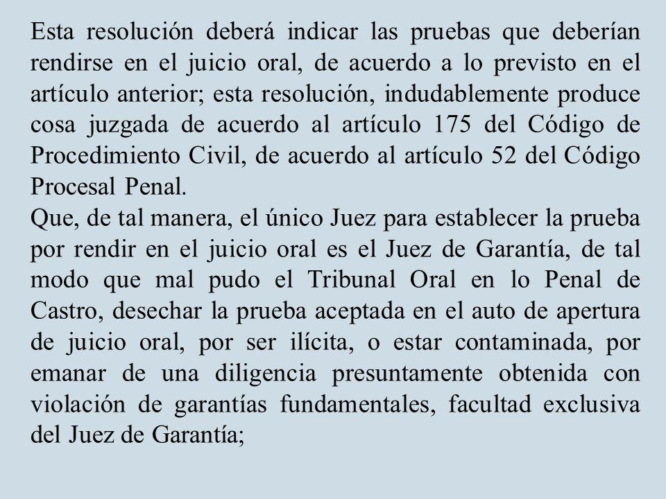 Esta resolución deberá indicar las pruebas que deberían rendirse en el juicio oral, de acuerdo a lo previsto en el artículo anterior; esta resolución, indudablemente produce cosa juzgada de acuerdo al artículo 175 del Código de Procedimiento Civil, de acuerdo al artículo 52 del Código Procesal Penal.