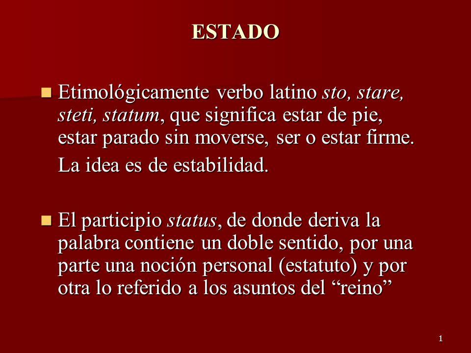 1 ESTADO Etimológicamente verbo latino sto, stare, steti, statum, que significa estar de pie, estar parado sin moverse, ser o estar firme. Etimológica