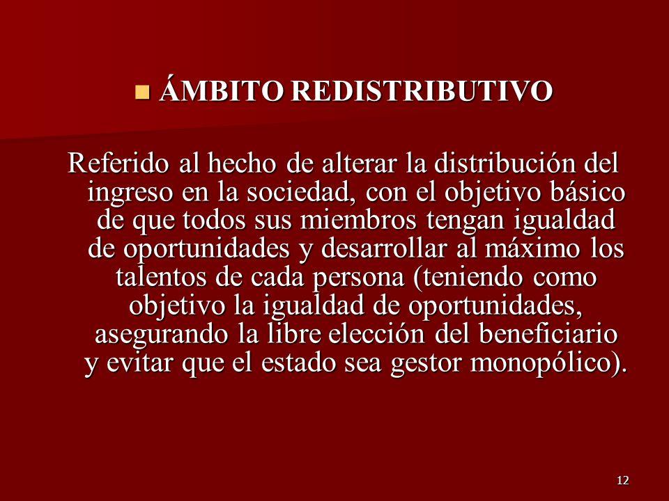 12 ÁMBITO REDISTRIBUTIVO ÁMBITO REDISTRIBUTIVO Referido al hecho de alterar la distribución del ingreso en la sociedad, con el objetivo básico de que