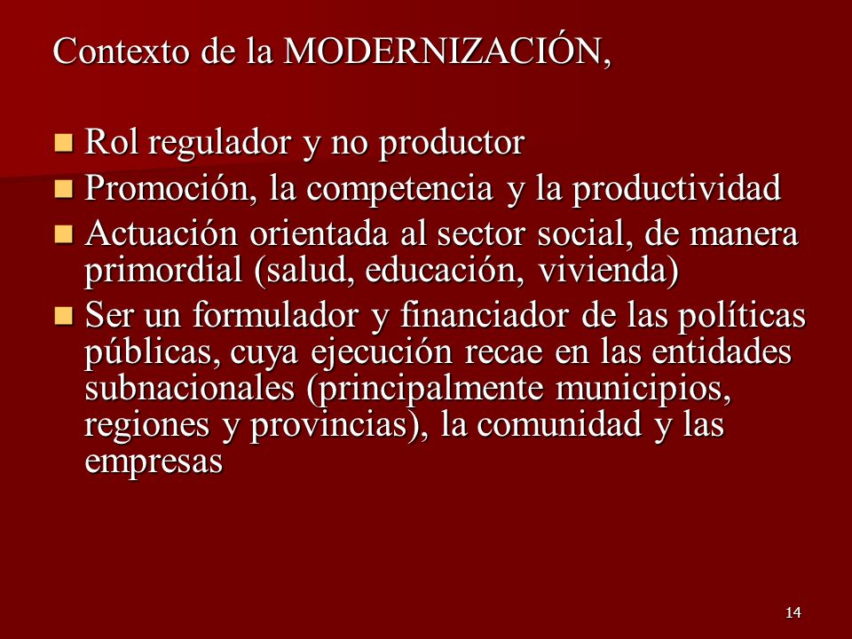 14 Contexto de la MODERNIZACIÓN, Rol regulador y no productor Rol regulador y no productor Promoción, la competencia y la productividad Promoción, la