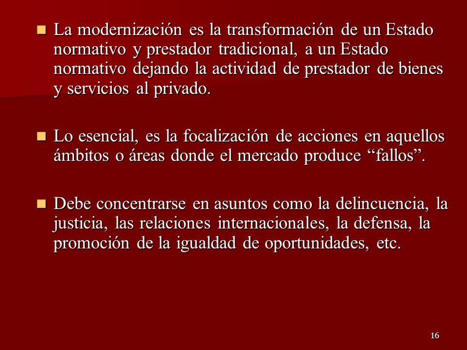 16 La modernización es la transformación de un Estado normativo y prestador tradicional, a un Estado normativo dejando la actividad de prestador de bi