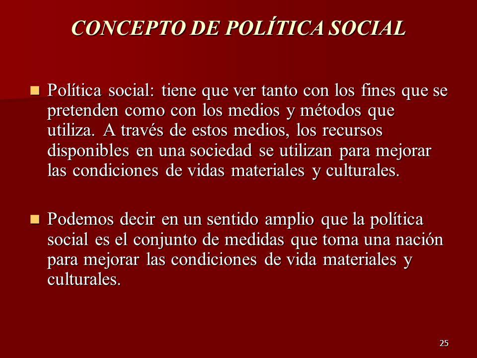 25 CONCEPTO DE POLÍTICA SOCIAL Política social: tiene que ver tanto con los fines que se pretenden como con los medios y métodos que utiliza. A través
