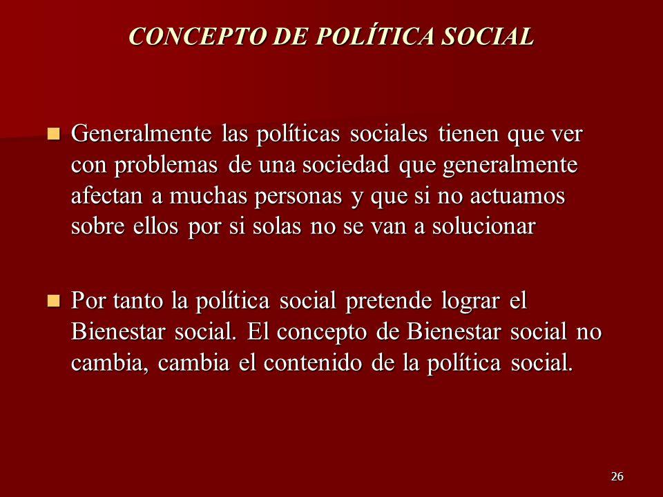 26 CONCEPTO DE POLÍTICA SOCIAL Generalmente las políticas sociales tienen que ver con problemas de una sociedad que generalmente afectan a muchas pers