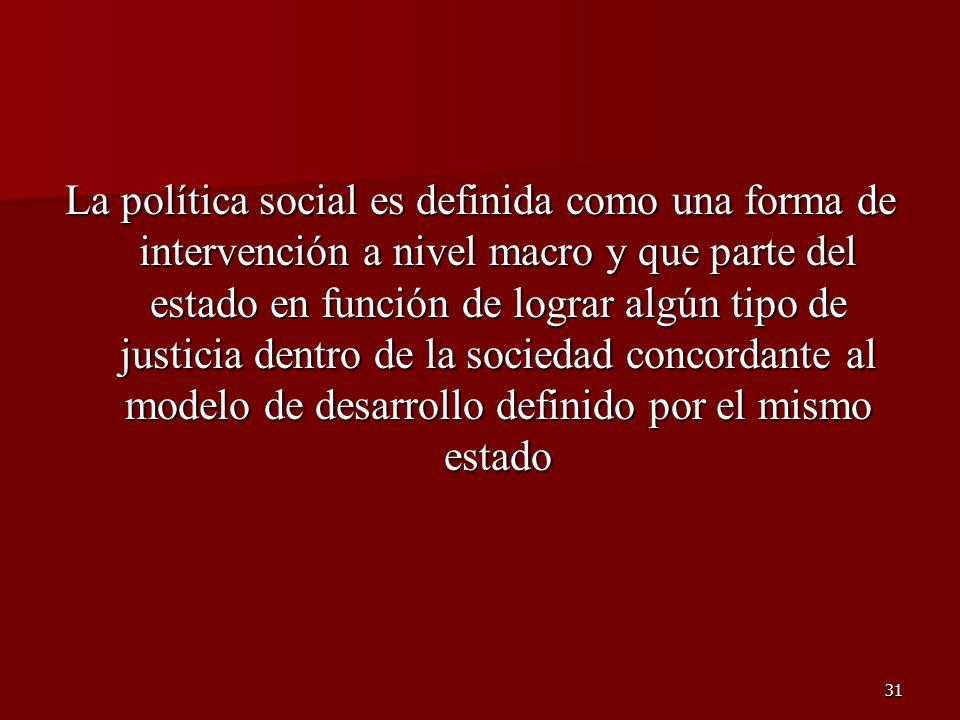 31 La política social es definida como una forma de intervención a nivel macro y que parte del estado en función de lograr algún tipo de justicia dent
