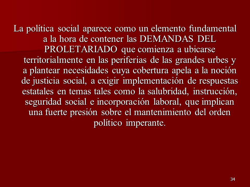 34 La política social aparece como un elemento fundamental a la hora de contener las DEMANDAS DEL PROLETARIADO que comienza a ubicarse territorialment