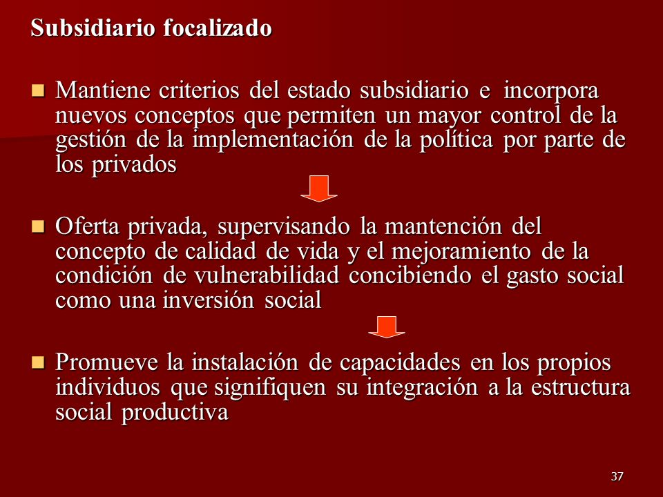 37 Subsidiario focalizado Mantiene criterios del estado subsidiario e incorpora nuevos conceptos que permiten un mayor control de la gestión de la imp
