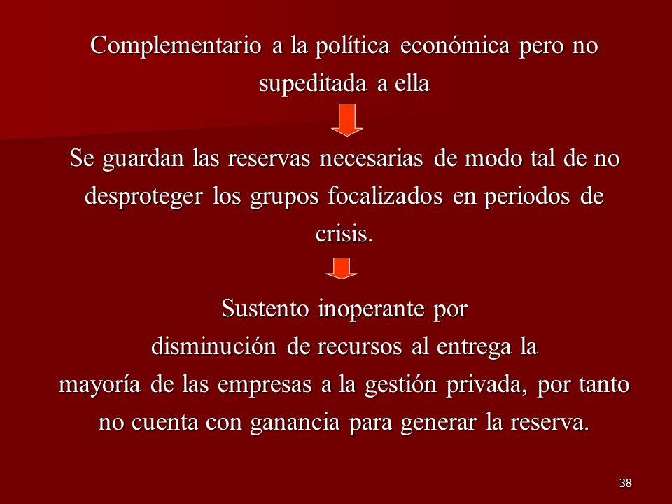 38 Complementario a la política económica pero no supeditada a ella Se guardan las reservas necesarias de modo tal de no desproteger los grupos focali