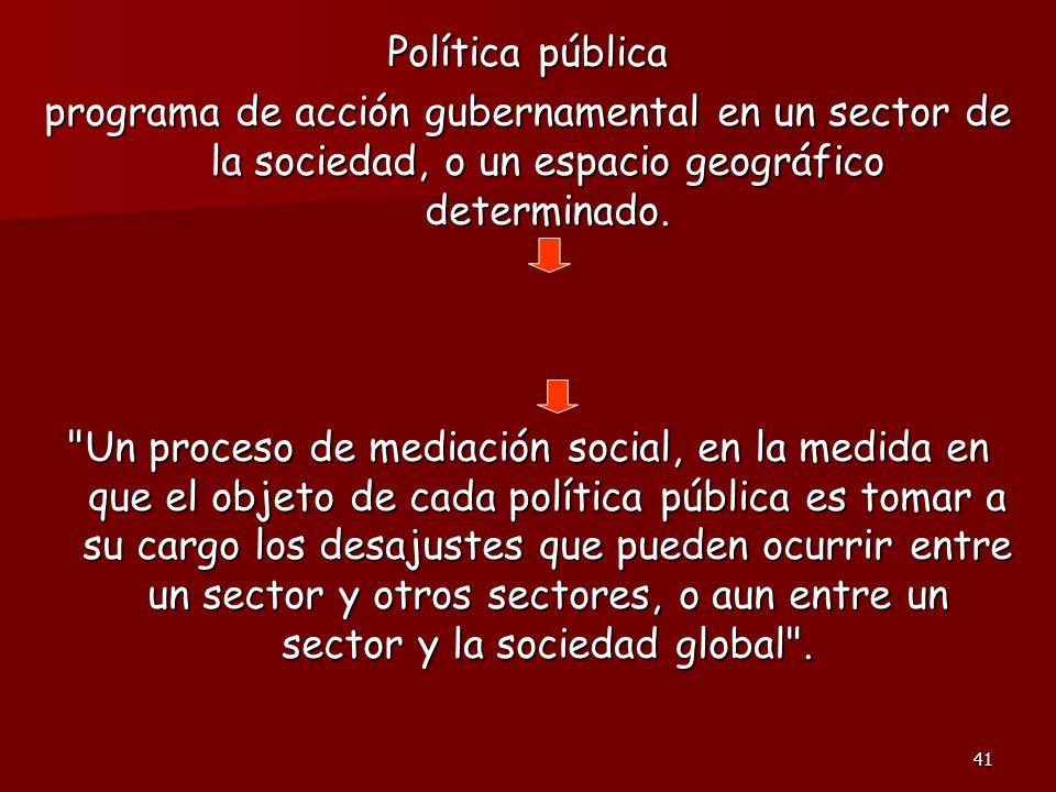 41 Política pública programa de acción gubernamental en un sector de la sociedad, o un espacio geográfico determinado.