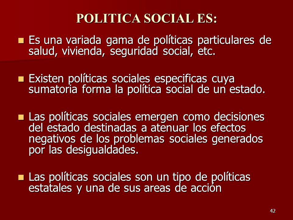 42 POLITICA SOCIAL ES: Es una variada gama de políticas particulares de salud, vivienda, seguridad social, etc. Es una variada gama de políticas parti